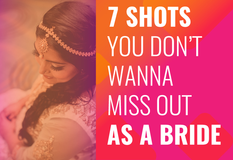 7 Shots You Don't Wanna Miss Out As A Bride